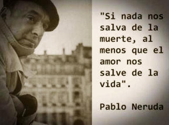 """""""If nothing saves us from death, at least, let love, save us from life"""" - Pablo Neruda  <3"""