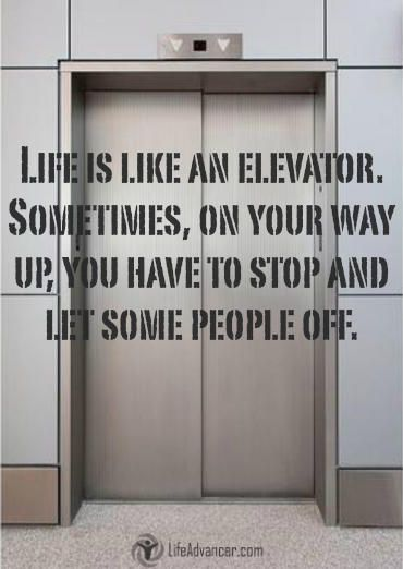 Life is like an elevator: on your way up, sometimes, you have to stop and let some people off