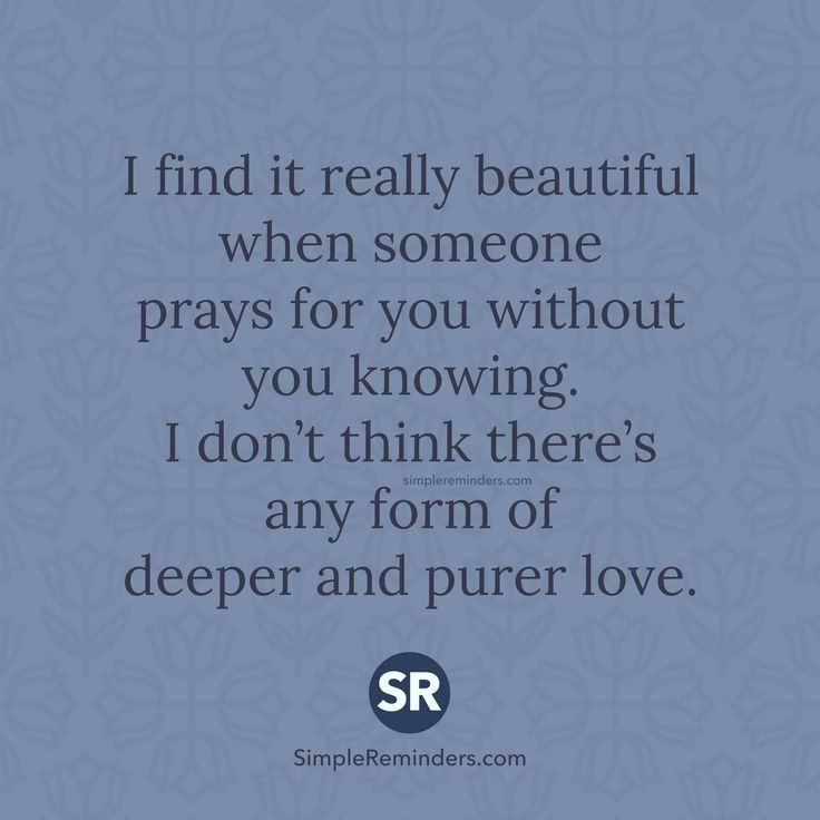 I find it really beautiful when someone prays for you without you knowing. I don't think there's any form of deeper and purer love.