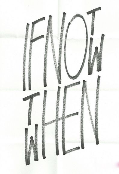 """""""If not now then when"""""""