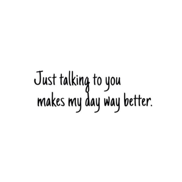 Just Talking To You Makes My Day Way Better Love Love Quotes Quotes