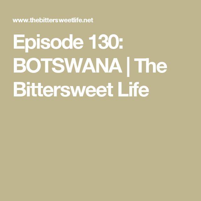 Episode 130: BOTSWANA | The Bittersweet Life