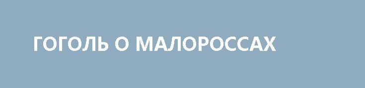 ГОГОЛЬ О МАЛОРОССАХ http://rusdozor.ru/2017/07/06/gogol-o-malorossax/  Гоголь писал свои произведения на русском языке и считал необходимым хранить верность «языку Пушкина». Своему земляку известному слависту Бодянскому он говорил: «Нам, Осип Максимович, надо писать по-русски… надо стремиться к поддержке и упрочению одного, владычного языка для всех родных нам ...