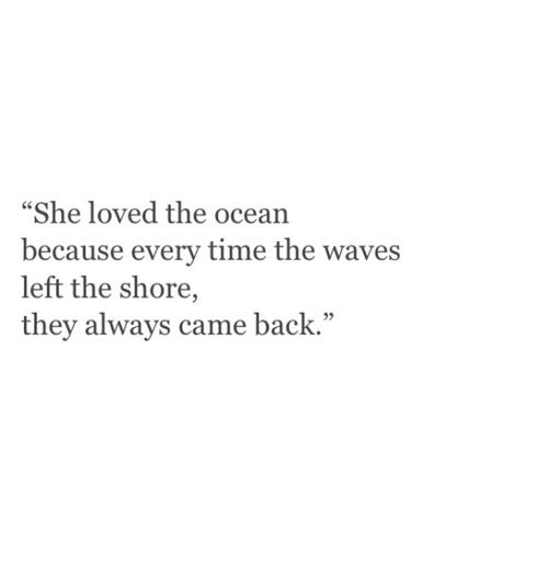 she loved the ocean because every time the waves left the shore, they always came back