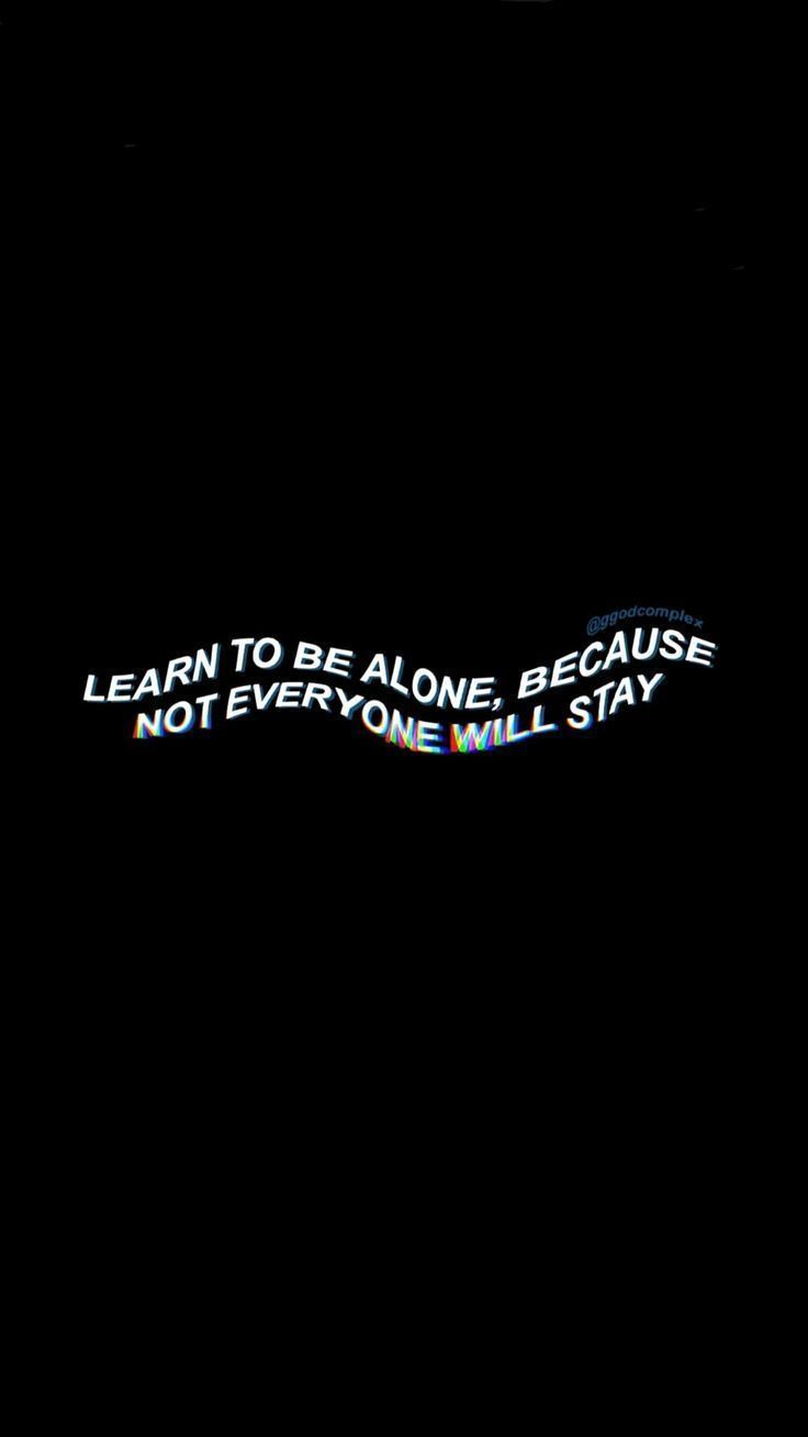 Learn to be alone because not everyone stays …