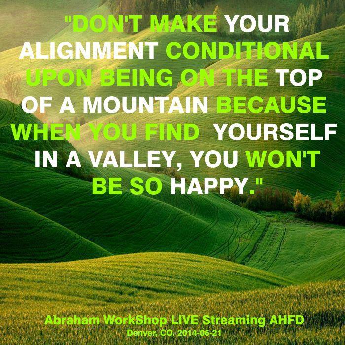 """""""No hagas tu Alineación condicional a estar en la cima de la montaña porque cuando te encuentres a ti mismo en un valle, no estarás tan FELIZ."""""""