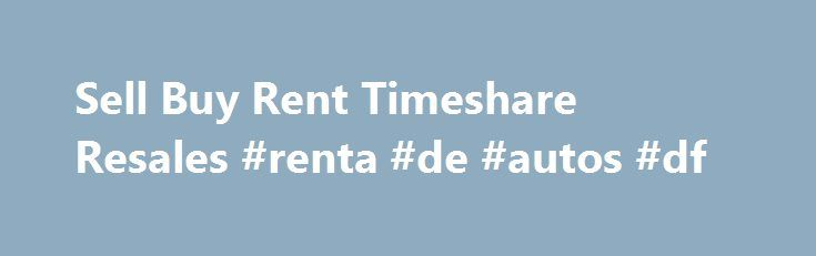 Sell Buy Rent Timeshare Resales #renta #de #autos #df http://renta.nef2.com/sell-buy-rent-timeshare-resales-renta-de-autos-df/  #timeshare rental # Welcome to Timeshare Resales USAВ®! We provide you with peace of mind by navigating your timeshare sale from start to finish. Founded in 1995, Timeshare Resales USAВ® is a licensed real estate brokerage dedicated to providing an unparalleled product, service, and experience to an international customer base of timeshare buyers, sellers, and…
