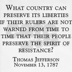 via cafepress. com ... What country can preserve its liberties if their rulers are not warned from time to time that their people preserve the spirit of resistance? Thomas Jefferson Quote