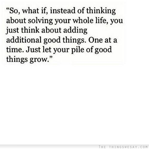 So what if instead of thinking about solving your whole life you just think about adding additional good things
