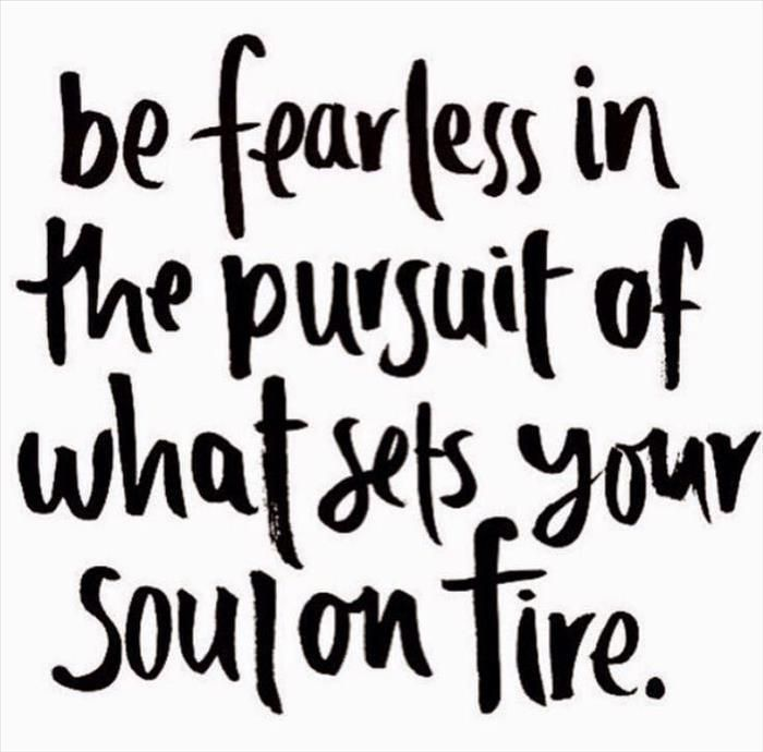 Be fearless in the pursuit of what sets your soul on fire. After all that is what will make you happy. We are YOUR personal evolution system, 15 minutes towards a better you!