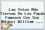 http://tecnoautos.com/wp-content/uploads/imagenes/tendencias/thumbs/las-fotos-mas-tiernas-de-los-papas-famosos-con-sus-hijos-william.jpg Imagenes Del Dia Del Padre. Las fotos más tiernas de los papás famosos con sus hijos: William ..., Enlaces, Imágenes, Videos y Tweets - http://tecnoautos.com/actualidad/imagenes-del-dia-del-padre-las-fotos-mas-tiernas-de-los-papas-famosos-con-sus-hijos-william/