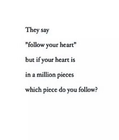 This is deep. But thing is when they say follow your heart that means if your heart is in a million pieces repair it first. Take your time to put those pieces back together for you. Once you've done that then follow it my love.