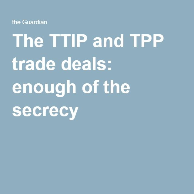 The TTIP and TPP trade deals: enough of the secrecy