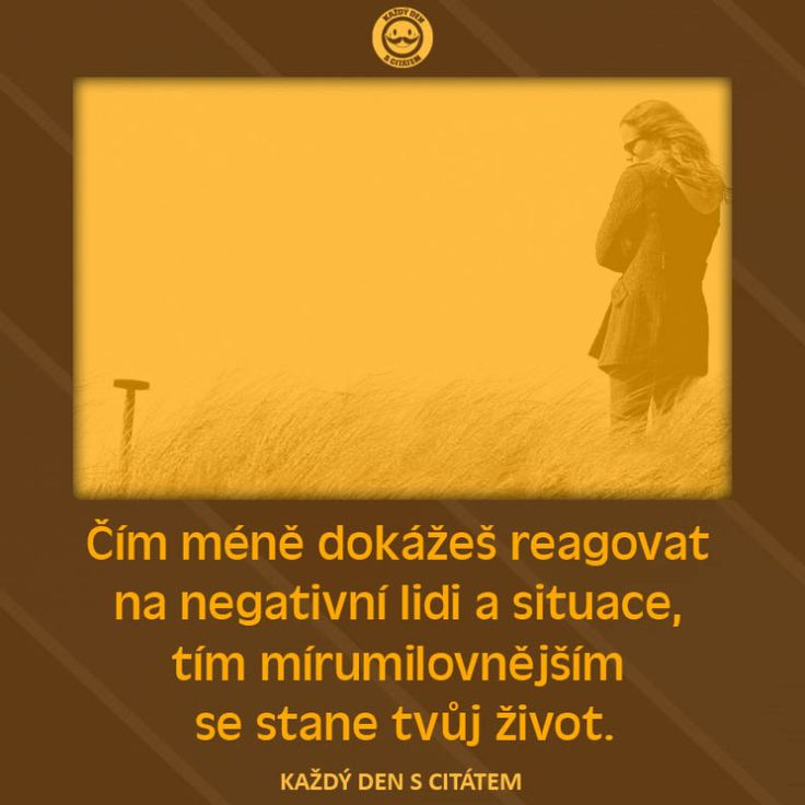 Čím méně dokážeš reagovat  na negativní lidi a situace,  tím mírumilovnějším  se stane tvůj život.