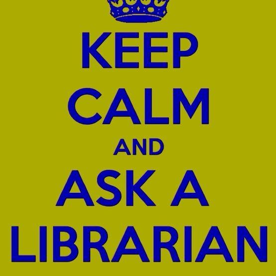 """Keep calm and ask a librarian"" (@Silvana Enculescu Aquino)"