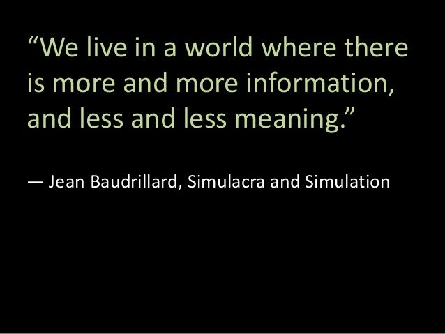 """""""We live in a world where there is more and more information, and less and less meaning."""" ― Jean Baudrillard, Simulacra an..."""