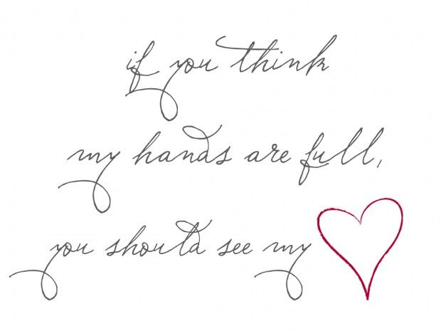 if you think my hands are full, you should see my heart ...: Full Hands, Amazing Quotes, Beautiful Places, My Heart, Heart Full, New Families Quotes, Favorite Quotes, Full Heart, Hands Full