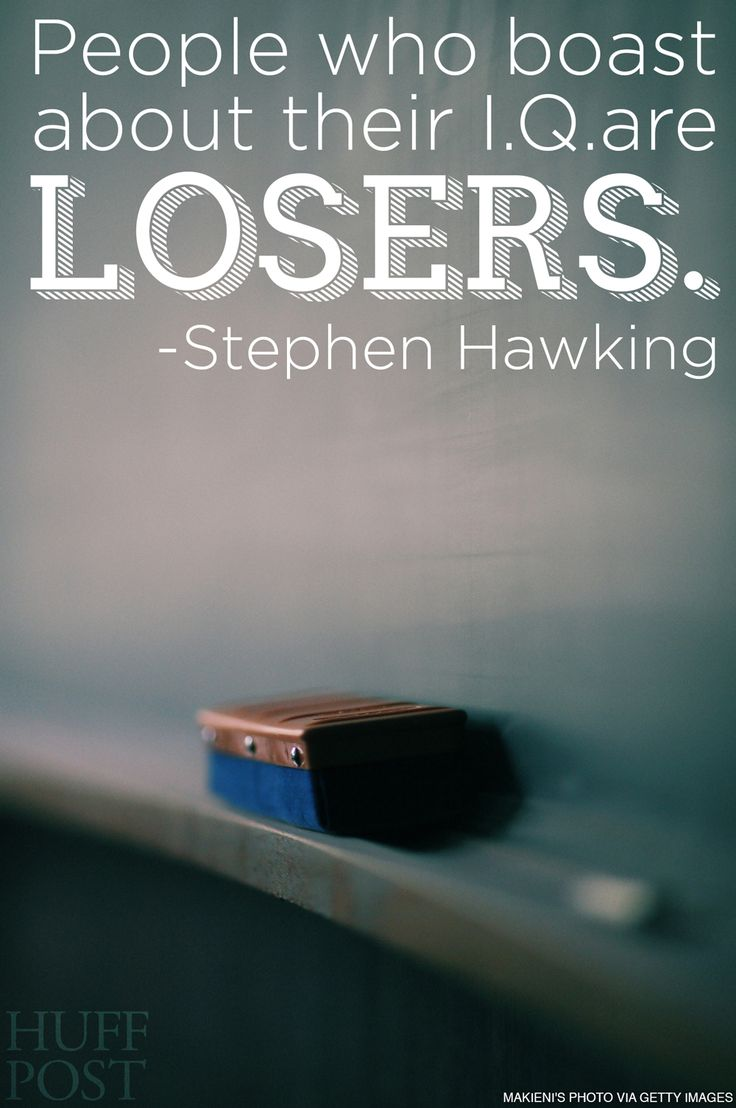 """people who boast about their IQ are LOSERS"" - stephen hawking"