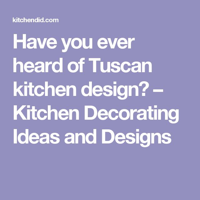 Have you ever heard of Tuscan kitchen design? – Kitchen Decorating Ideas and Designs