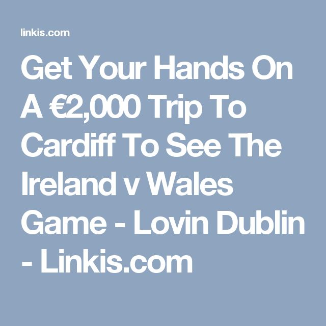Get Your Hands On A €2,000 Trip To Cardiff To See The Ireland v Wales Game - Lovin Dublin - Linkis.com