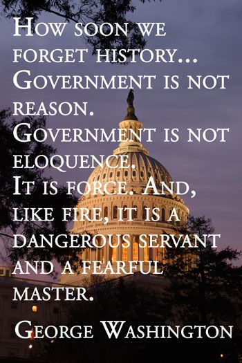 George Washington how soon we forget history ... Government is not reason. Government is not Eloquence. It is Force. And, Like Fire, It Is A Dangerous Servant...