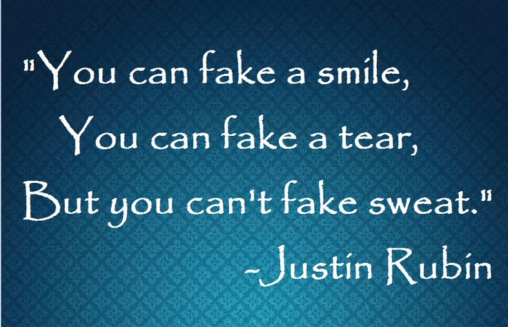 Its so true!  You can't fake sweat.
