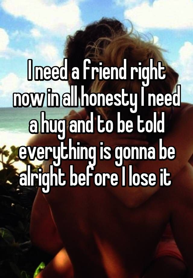 """I need a friend right now in all honesty I need a hug and to be told everything is gonna be alright before I lose it  """