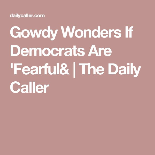 Gowdy Wonders If Democrats Are 'Fearful& | The Daily Caller