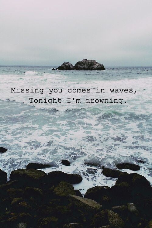 Missing you comes in waves, tonight I'm drowning.