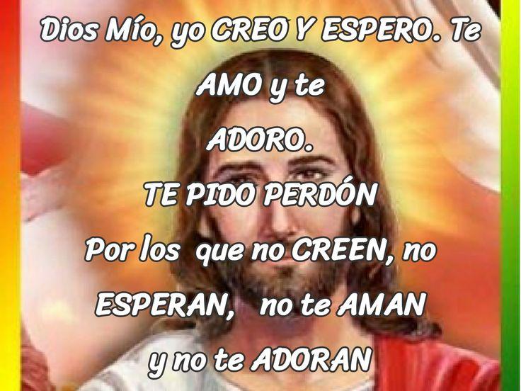 Dios mío, yo creó y espero te amo y te adoro. Te pido perdón:  Por los que no creen , no esperan. Por los que no te aman y no te adoran.
