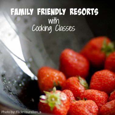 7 Family Friendly Resorts with Cooking Classes