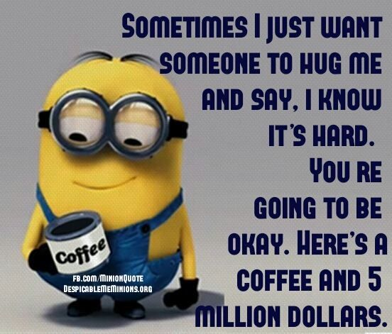 Million Dollars and coffee. See my Despicable Me Minions pins https://www.pinterest.com/search/my_pins/?q=minions
