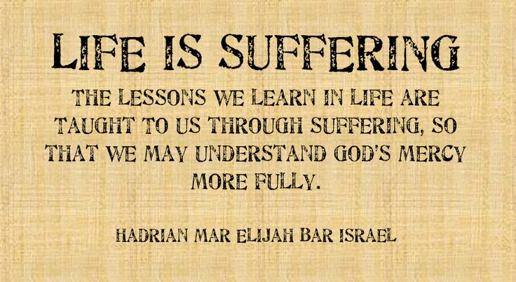 LIFE IS SUFFERING The lessons we learn in life are Taught