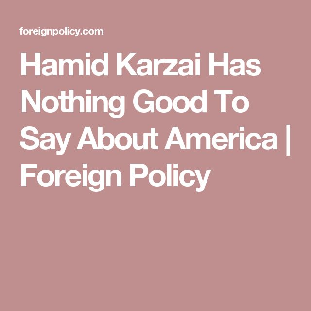 Hamid Karzai Has Nothing Good To Say About America | Foreign Policy