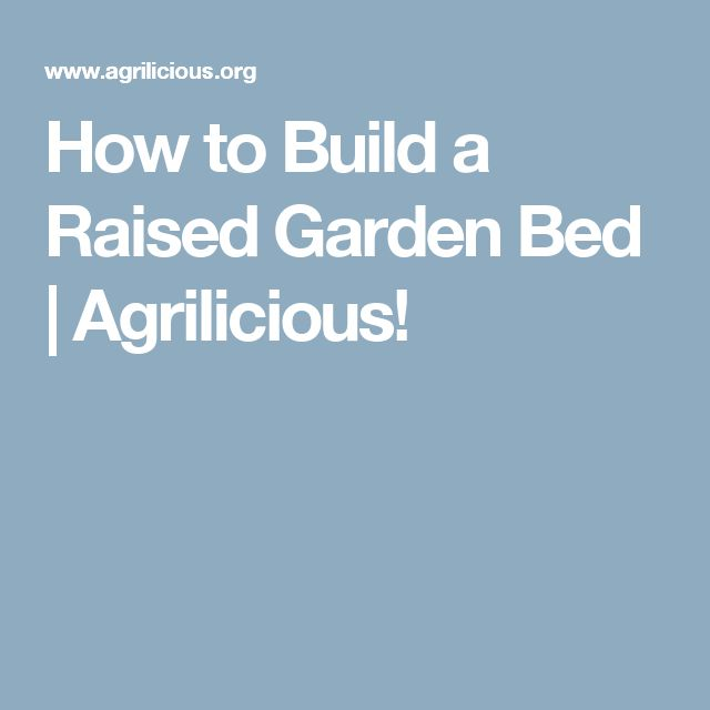 Raised Garden Bed Construction: How To Build And Install A Raised Garden Bed