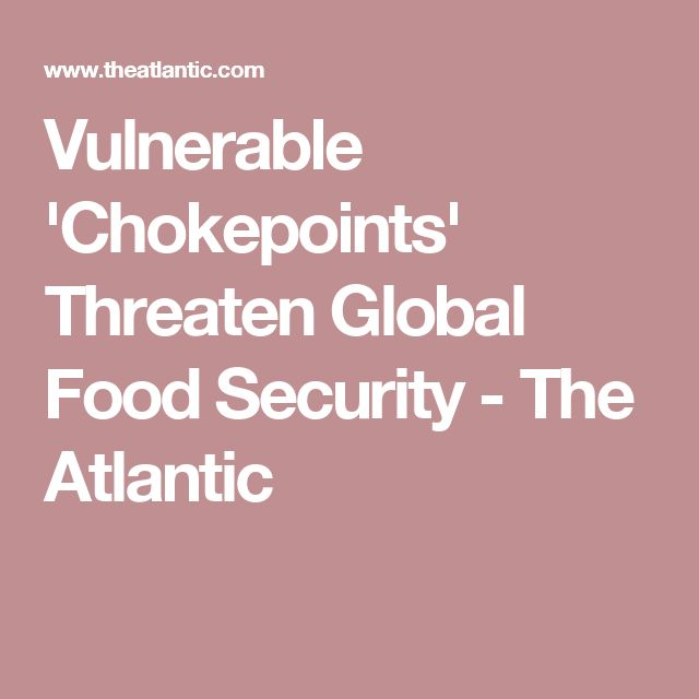 Vulnerable 'Chokepoints' Threaten Global Food Security - The Atlantic