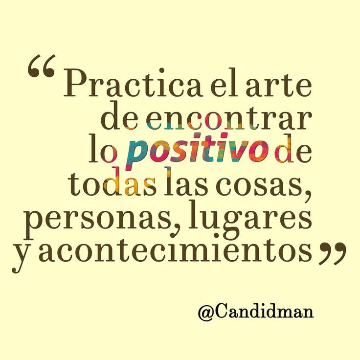 """""""Practica el #Arte de encontrar lo #Positivo de todas las cosas, personas, lugares y acontecimientos"""". #Citas #Frases @Candidman"""