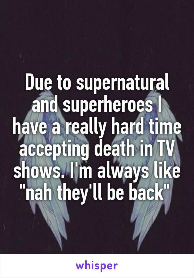 "Due to supernatural and superheroes I have a really hard time accepting death in TV shows. I'm always like ""nah they'll be back"""