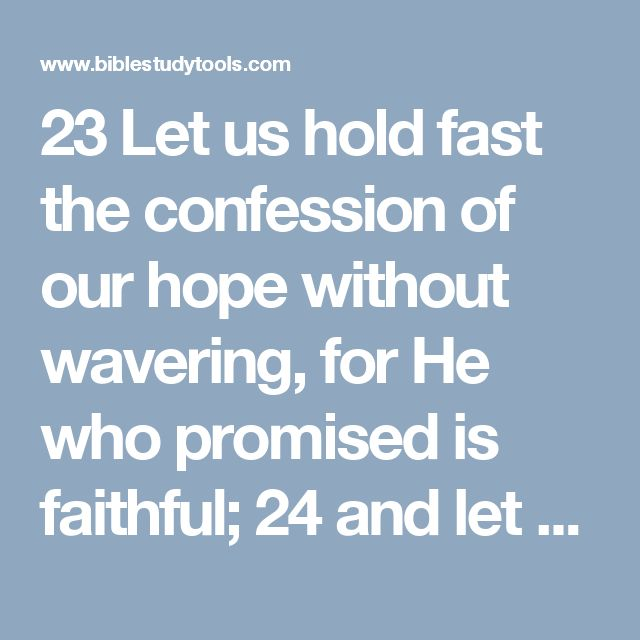 23 Let us hold fast the confession of our hope without wavering, for He who promised is faithful; 24 and let us consider how to stimulate one another to love and good deeds, Hebrews 10:23-24 NAS