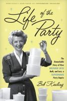 Life of the party : the remarkable story of how Brownie Wise built, and lost, a Tupperware party empire / Bob Kealing.