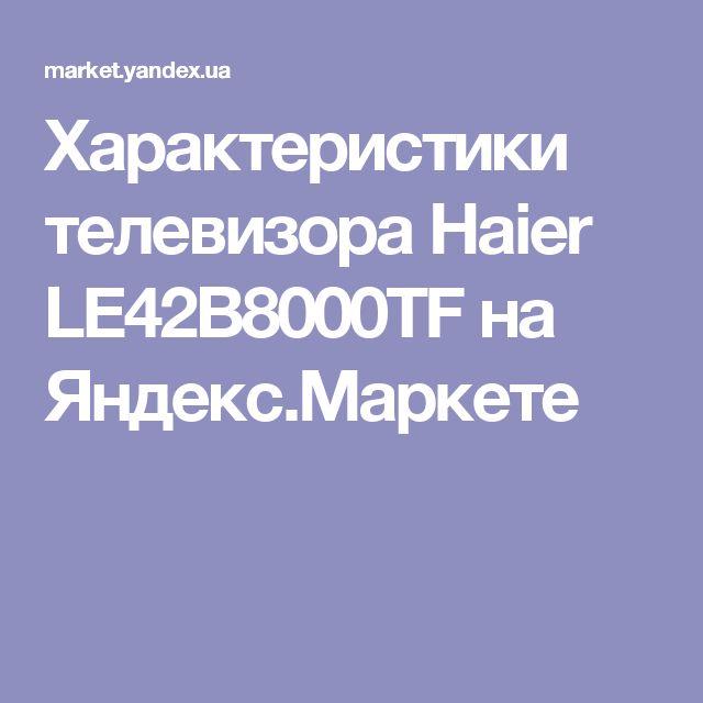 Характеристики телевизора Haier LE42B8000TF на Яндекс.Маркете