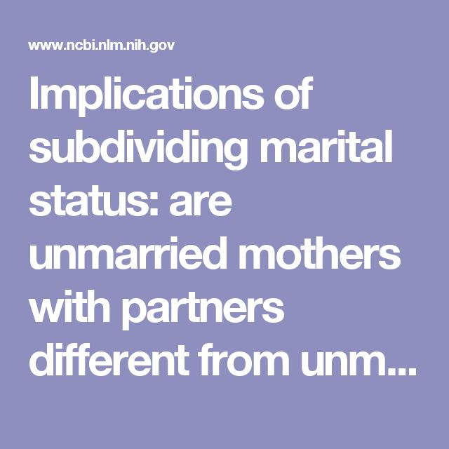 Implications of subdividing marital status: are unmarried mothers with partners different from unmarried mothers without partners? An exploratory a...  - PubMed - NCBI