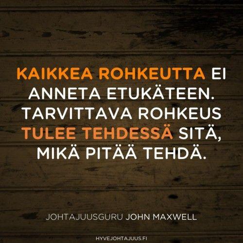 Kaikkea rohkeutta ei anneta etukäteen. Tarvittava rohkeus tulee tehdessä sitä, mikä pitää tehdä. — Johtajuusguru John Maxwell