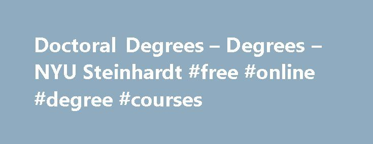 Doctoral Degrees – Degrees – NYU Steinhardt #free #online #degree #courses http://degree.remmont.com/doctoral-degrees-degrees-nyu-steinhardt-free-online-degree-courses/ #doctoral degrees # Department of Teaching and Learning Format:Full-time or part-time Credits:48-60 (students entering without an MA may be required to take up to 72 credits) Start Date:Fall semester Application Deadline:December 1 Doctoral Degrees Our doctoral programs in the Department…