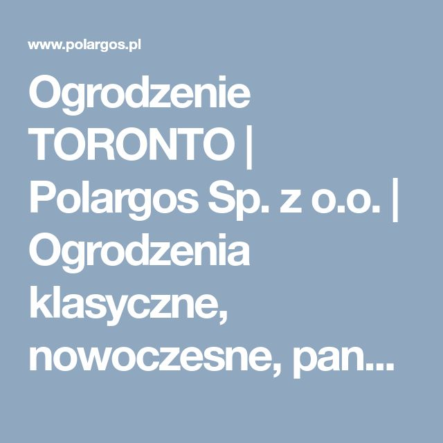 Ogrodzenie TORONTO | Polargos Sp. z o.o. | Ogrodzenia klasyczne, nowoczesne, panelowe, siatki