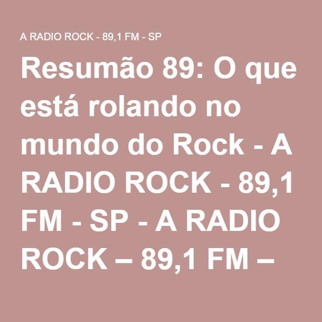 Resumão 89: O que está rolando no mundo do Rock - A RADIO ROCK - 89,1 FM - SP - A RADIO ROCK – 89,1 FM – SP