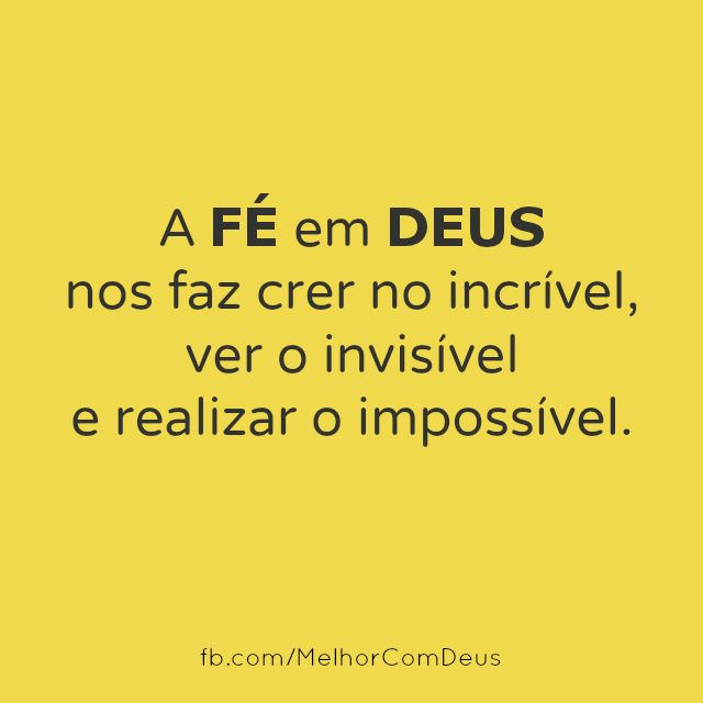 A fé em Deus nos faz crer no incrível, ver o invisível, e realizar o impossível.
