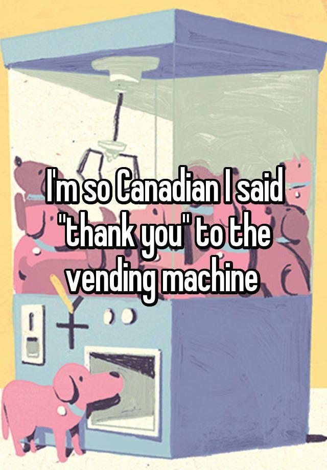 """I'm so Canadian I said ""thank you"" to the vending machine """