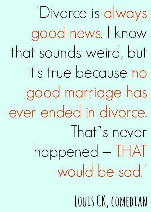 Divorce is always good news. No good marriage ends in divorce.