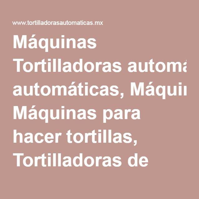 Máquinas Tortilladoras automáticas, Máquinas para hacer tortillas, Tortilladoras de maíz, Máquinas para tortillas de harina, Doradores de tostada, Molinos para nixtamal